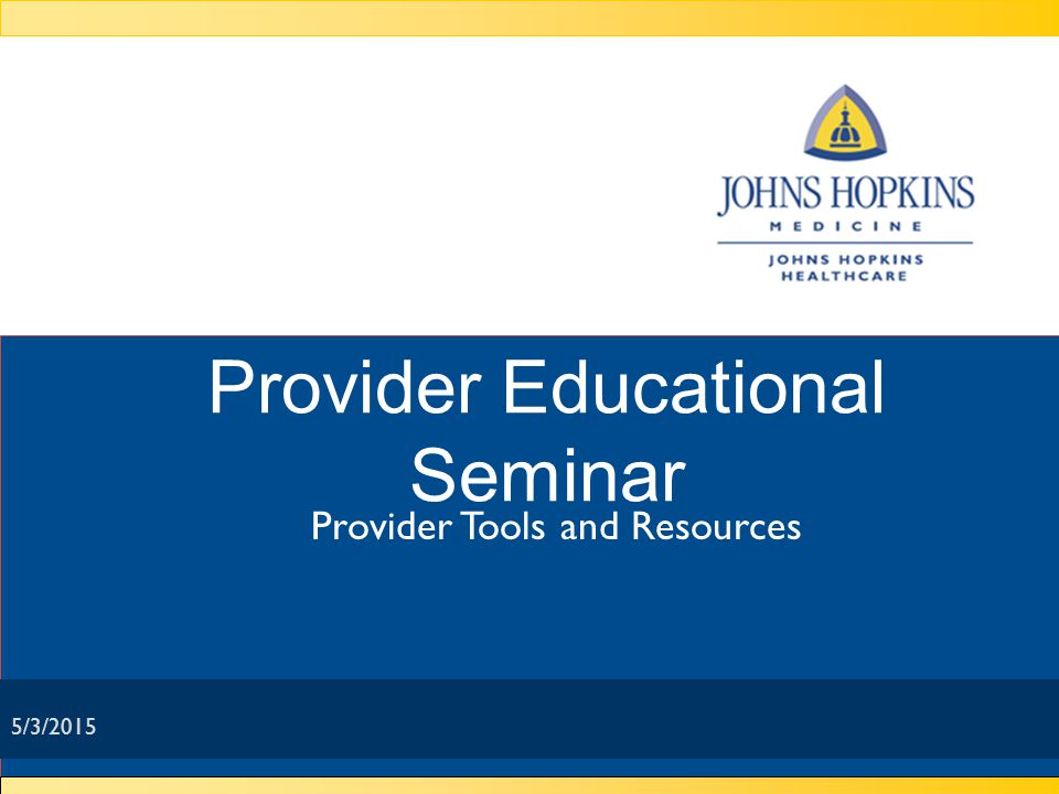 Provider Tools & Resources: Provider Relations Department Recruit providers to meet members' needs Monitor network for adequacy, access, and appointment availability Conduct orientation, provide on-site training, and host educational seminars on new programs and services Ensure providers have updated policy and procedure information Director, manager, supervisor, nine network managers, and five network coordinators ensure questions are answered and concerns are addressed quickly and efficiently 5/3/2015 Presented by: Johns Hopkins HealthCare