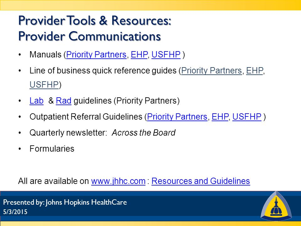 Provider Relations Department: 1-888-895-4998 www.jhhc.com for a list of network managerswww.jhhc.com 5/3/2015 Presented by: Johns Hopkins HealthCare Provider Tools & Resources: Contact information