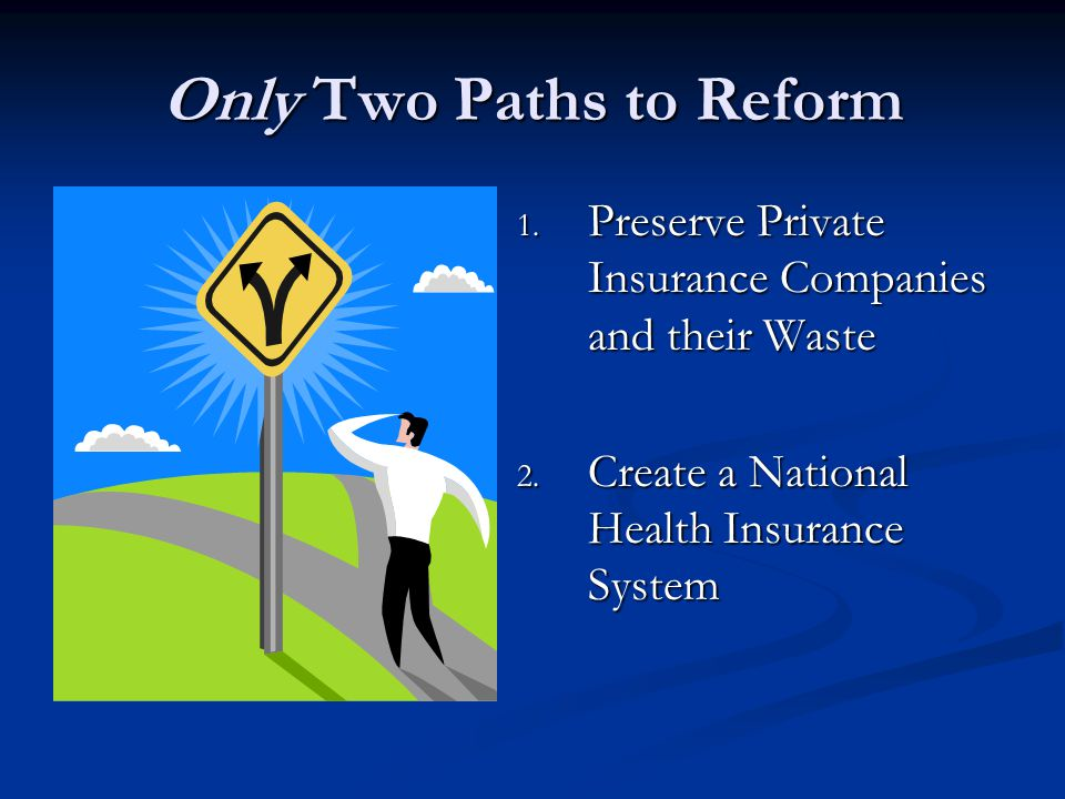 Only Two Paths to Reform 1. Preserve Private Insurance Companies and their Waste 2.