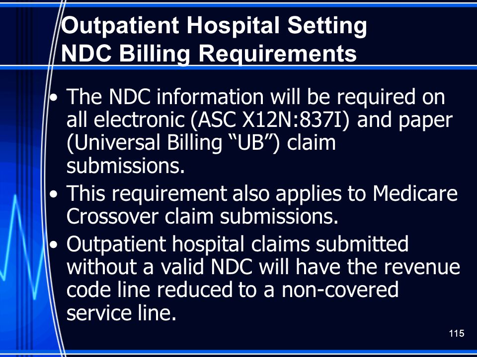 115 Outpatient Hospital Setting NDC Billing Requirements The NDC information will be required on all electronic (ASC X12N:837I) and paper (Universal B