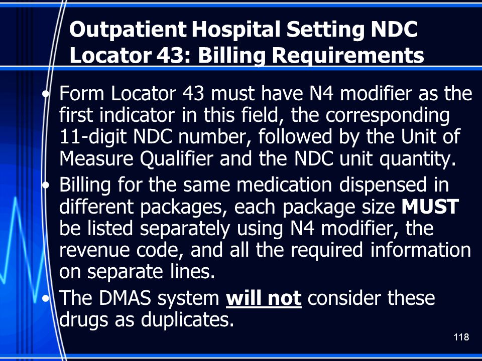 118 Outpatient Hospital Setting NDC Locator 43: Billing Requirements Form Locator 43 must have N4 modifier as the first indicator in this field, the c