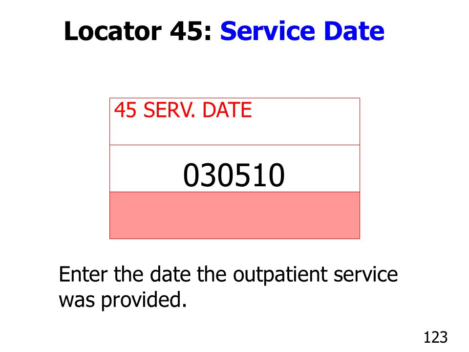 45 SERV. DATE Enter the date the outpatient service was provided. 030510 123 Locator 45: Service Date