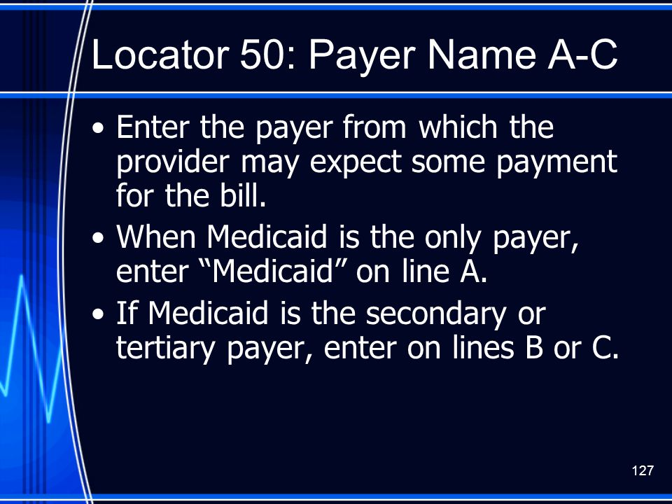 "127 Locator 50: Payer Name A-C Enter the payer from which the provider may expect some payment for the bill. When Medicaid is the only payer, enter ""M"