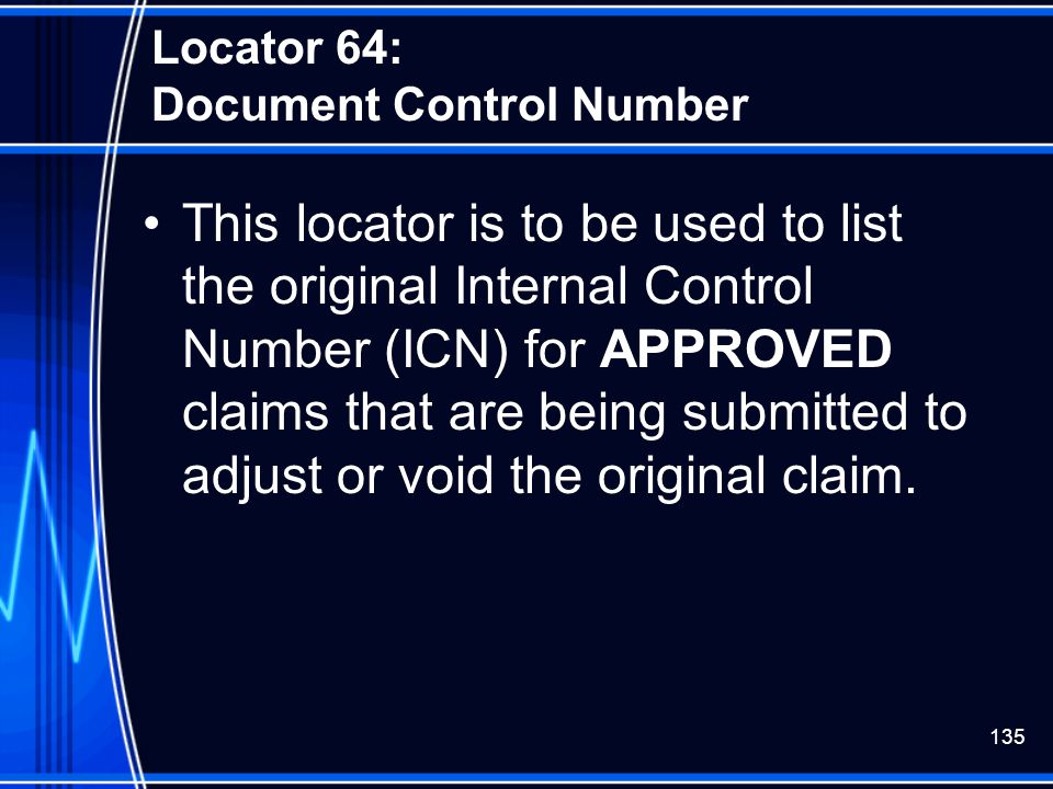 135 Locator 64: Document Control Number This locator is to be used to list the original Internal Control Number (ICN) for APPROVED claims that are bei