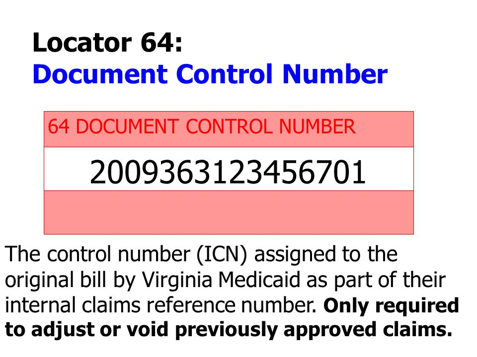 2009363123456701 64 DOCUMENT CONTROL NUMBER The control number (ICN) assigned to the original bill by Virginia Medicaid as part of their internal clai