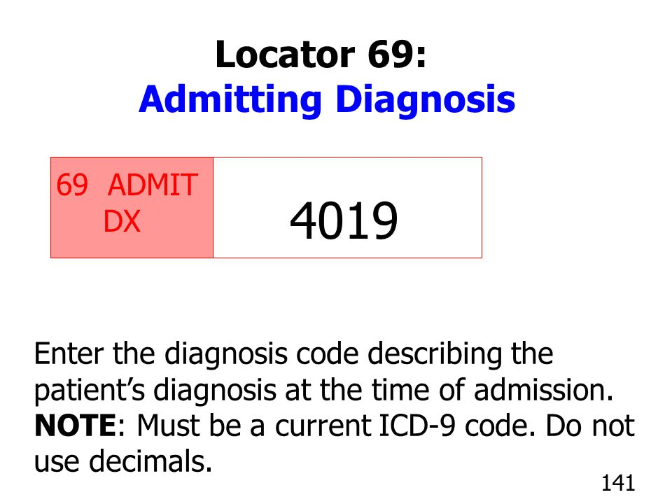 69 ADMIT DX Enter the diagnosis code describing the patient's diagnosis at the time of admission. NOTE: Must be a current ICD-9 code. Do not use decim