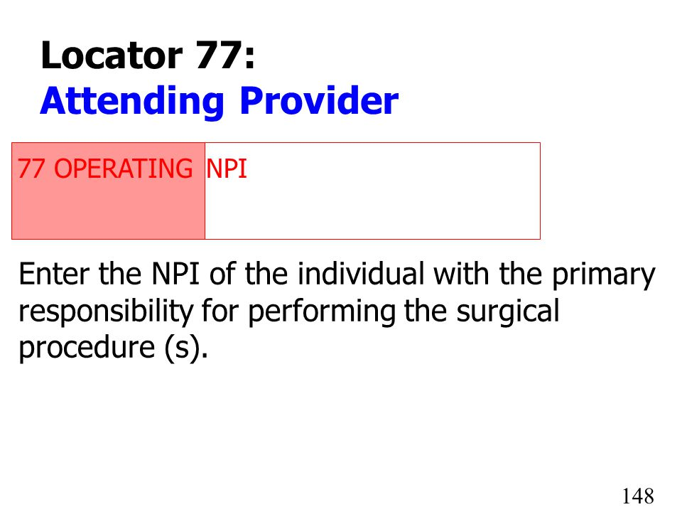 77 OPERATINGNPI 1234567890 Enter the NPI of the individual with the primary responsibility for performing the surgical procedure (s). 148 Locator 77: