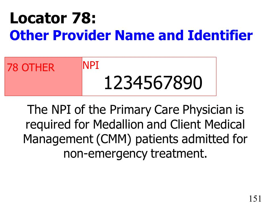 78 OTHER NPI 1234567890 The NPI of the Primary Care Physician is required for Medallion and Client Medical Management (CMM) patients admitted for non-