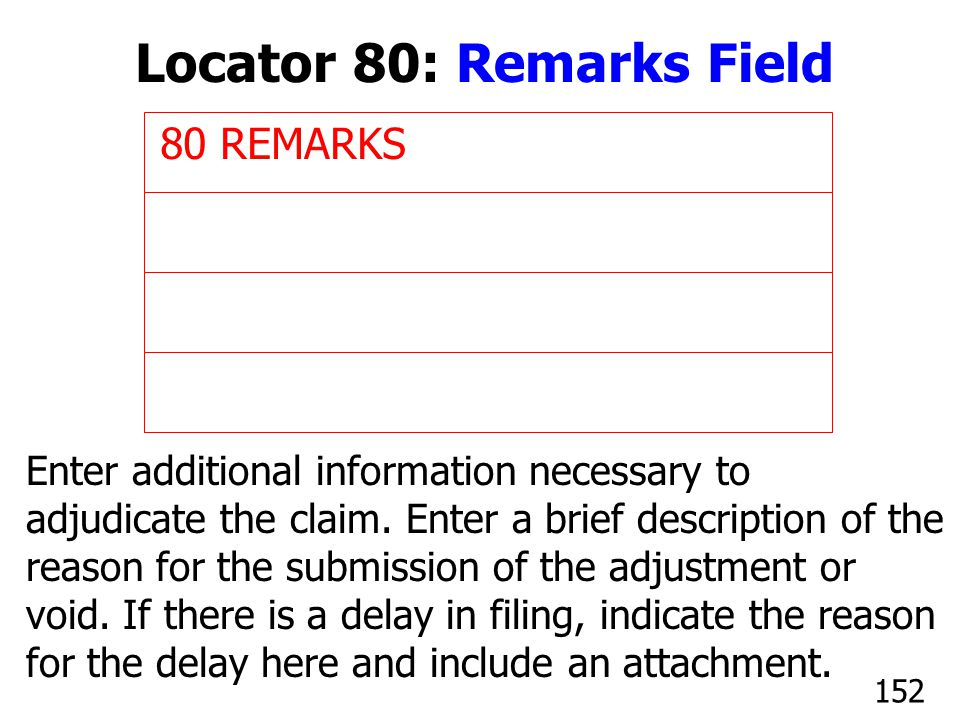 80 REMARKS Enter additional information necessary to adjudicate the claim. Enter a brief description of the reason for the submission of the adjustmen