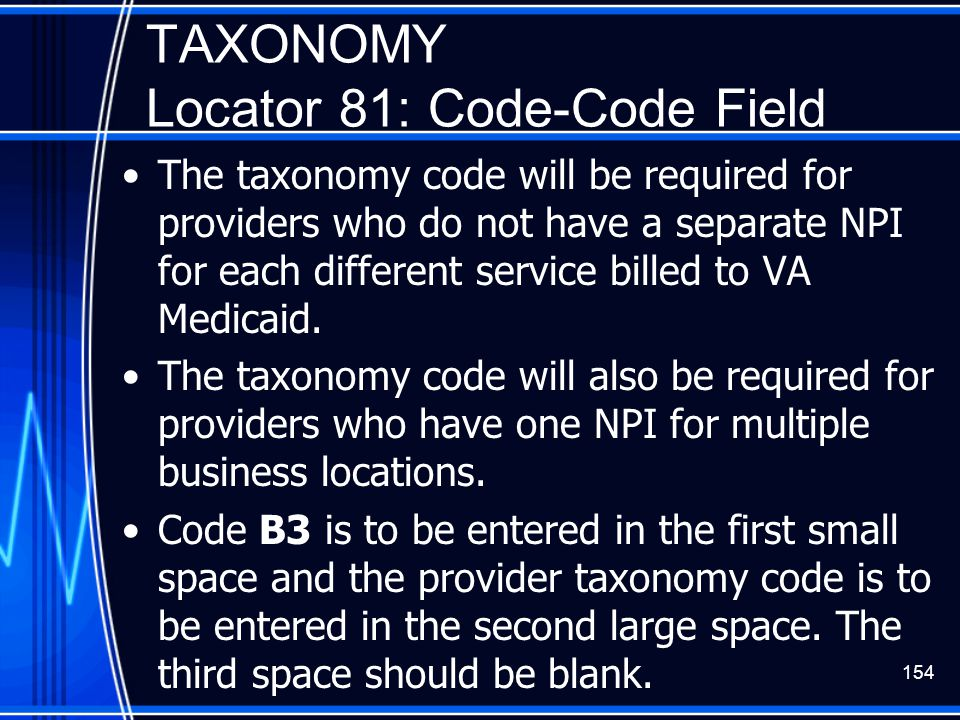 154 TAXONOMY Locator 81: Code-Code Field The taxonomy code will be required for providers who do not have a separate NPI for each different service bi