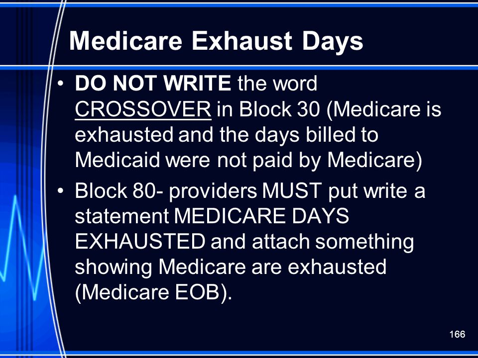 166 Medicare Exhaust Days DO NOT WRITE the word CROSSOVER in Block 30 (Medicare is exhausted and the days billed to Medicaid were not paid by Medicare