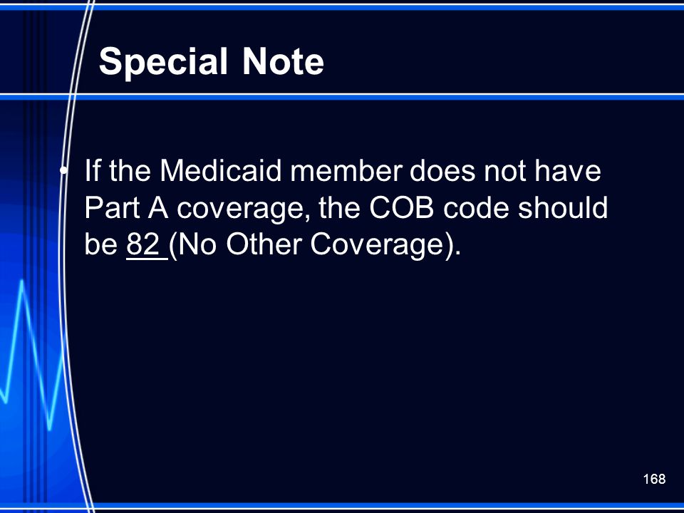 168 Special Note If the Medicaid member does not have Part A coverage, the COB code should be 82 (No Other Coverage).