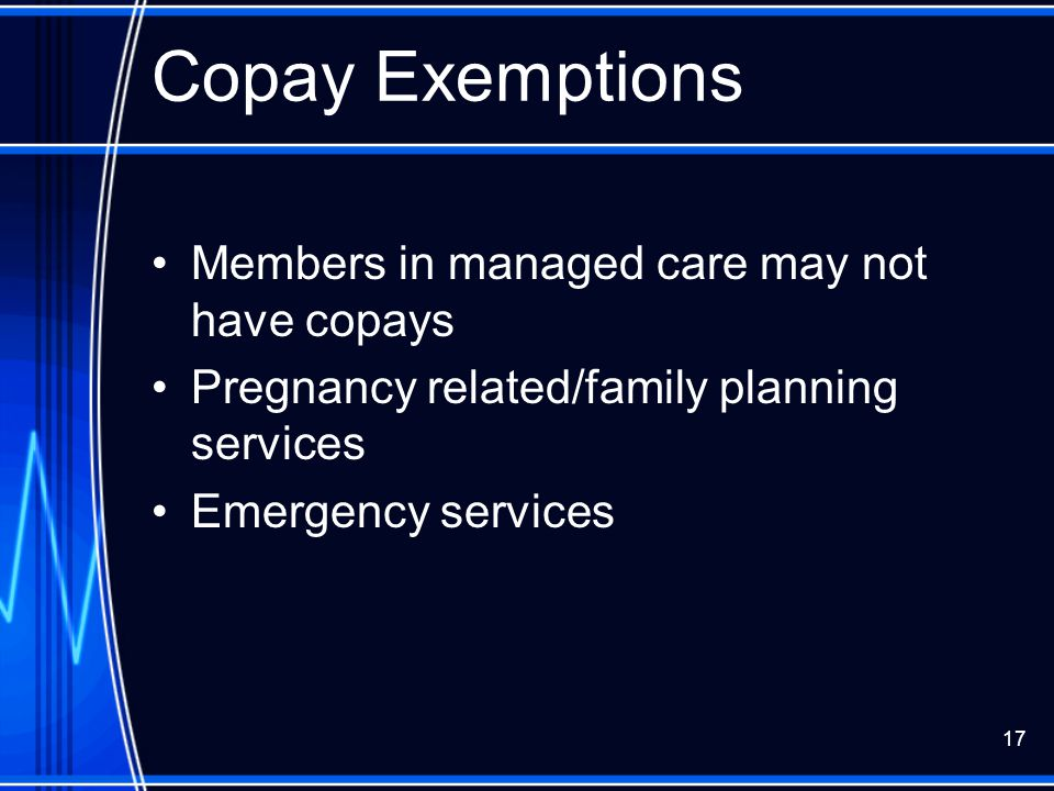 17 Copay Exemptions Members in managed care may not have copays Pregnancy related/family planning services Emergency services