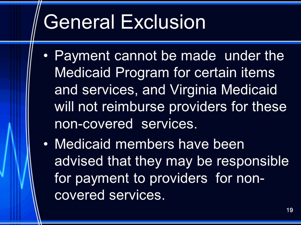19 General Exclusion Payment cannot be made under the Medicaid Program for certain items and services, and Virginia Medicaid will not reimburse provid