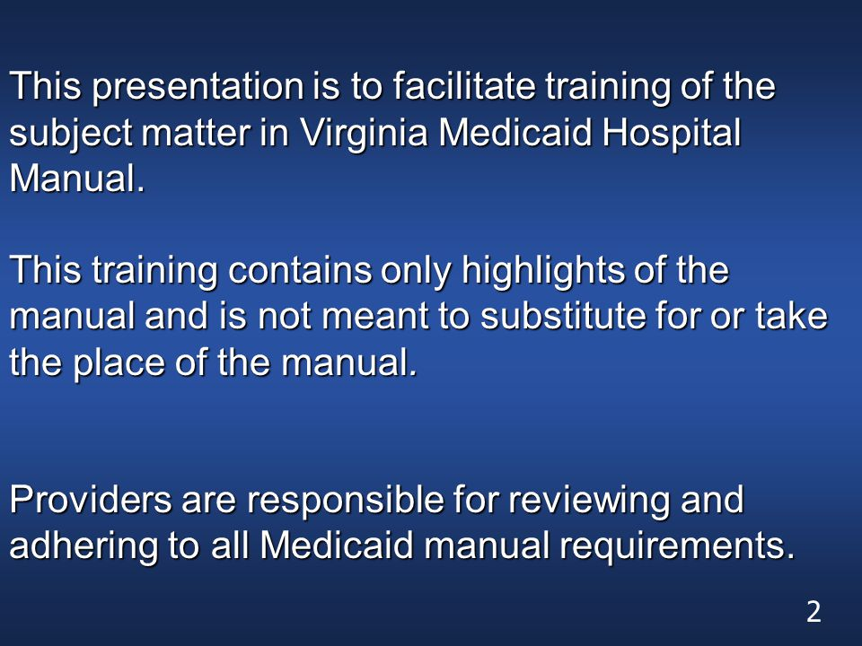 This presentation is to facilitate training of the subject matter in Virginia Medicaid Hospital Manual. This training contains only highlights of the