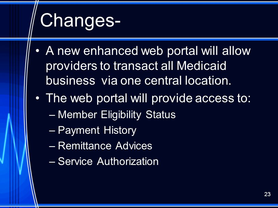 23 Changes- A new enhanced web portal will allow providers to transact all Medicaid business via one central location. The web portal will provide acc