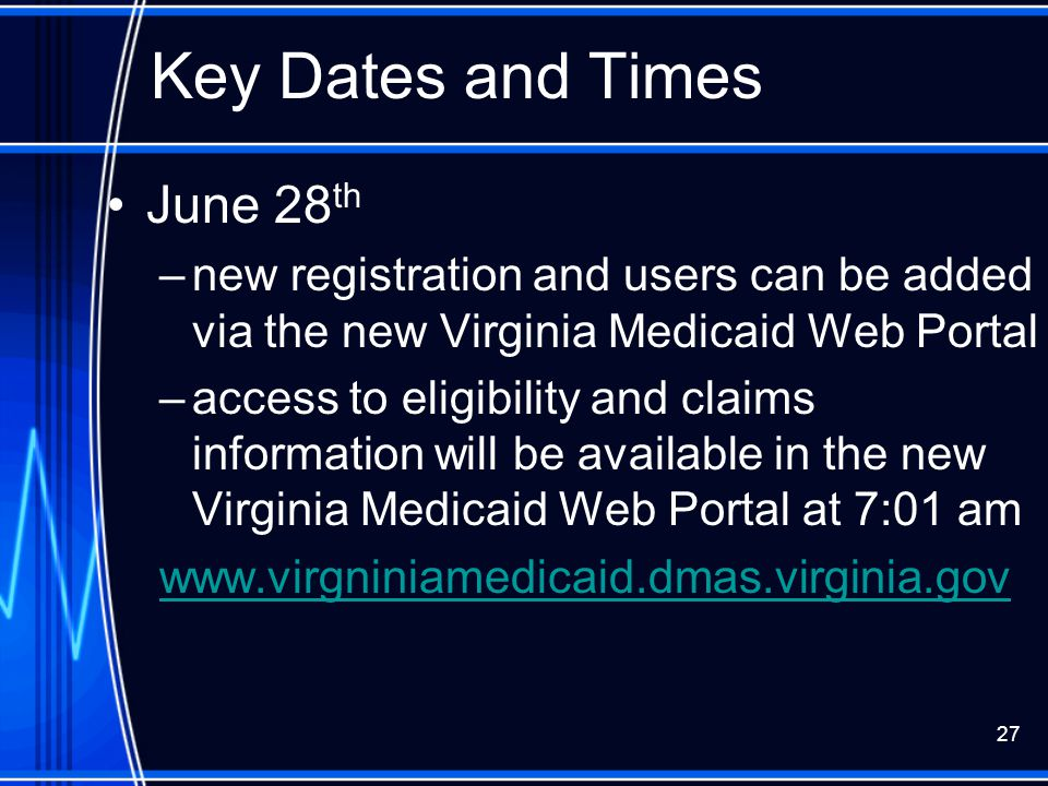 27 Key Dates and Times June 28 th –new registration and users can be added via the new Virginia Medicaid Web Portal –access to eligibility and claims