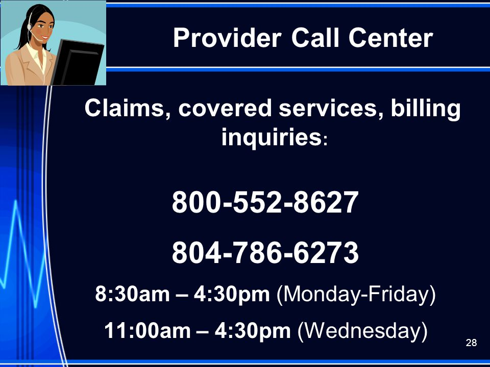 28 Provider Call Center Claims, covered services, billing inquiries : 800-552-8627 804-786-6273 8:30am – 4:30pm (Monday-Friday) 11:00am – 4:30pm (Wedn