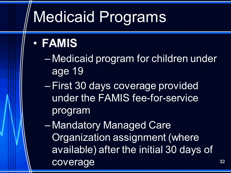 32 Medicaid Programs FAMIS –Medicaid program for children under age 19 –First 30 days coverage provided under the FAMIS fee-for-service program –Manda