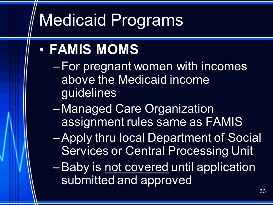 33 Medicaid Programs FAMIS MOMS –For pregnant women with incomes above the Medicaid income guidelines –Managed Care Organization assignment rules same