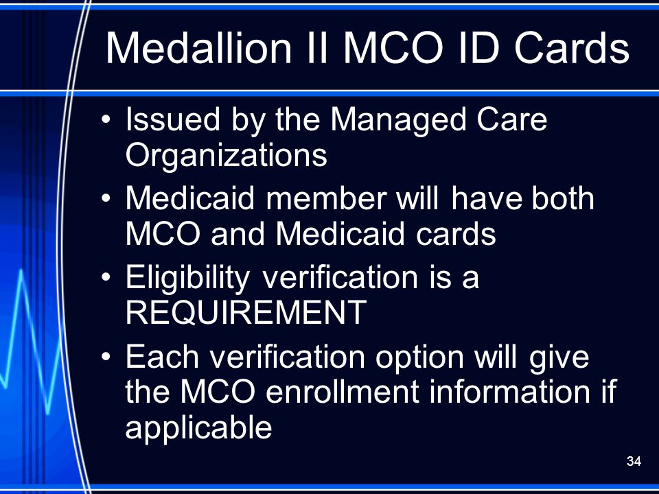 34 Medallion II MCO ID Cards Issued by the Managed Care Organizations Medicaid member will have both MCO and Medicaid cards Eligibility verification i