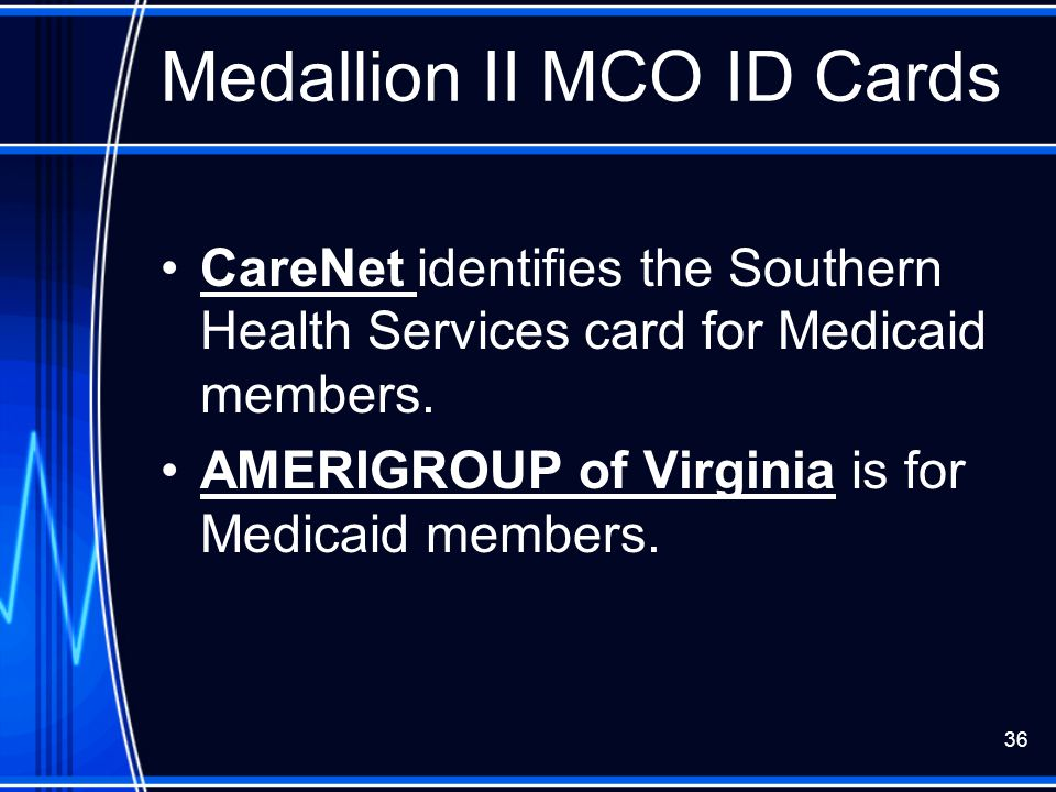 36 Medallion II MCO ID Cards CareNet identifies the Southern Health Services card for Medicaid members. AMERIGROUP of Virginia is for Medicaid members