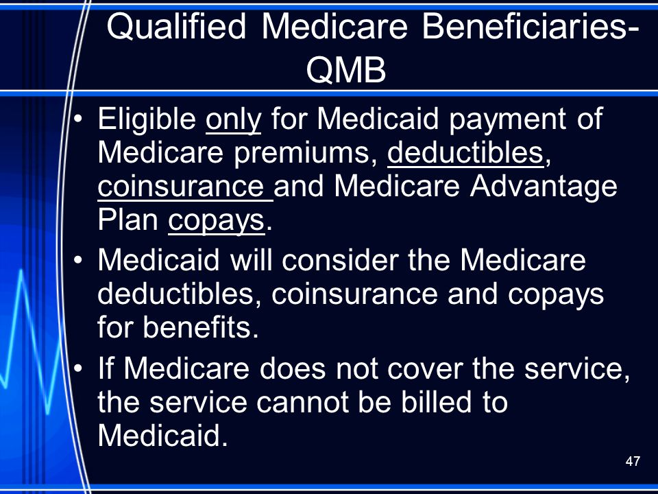 47 Qualified Medicare Beneficiaries- QMB Eligible only for Medicaid payment of Medicare premiums, deductibles, coinsurance and Medicare Advantage Plan