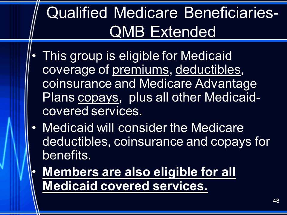 48 Qualified Medicare Beneficiaries- QMB Extended This group is eligible for Medicaid coverage of premiums, deductibles, coinsurance and Medicare Adva