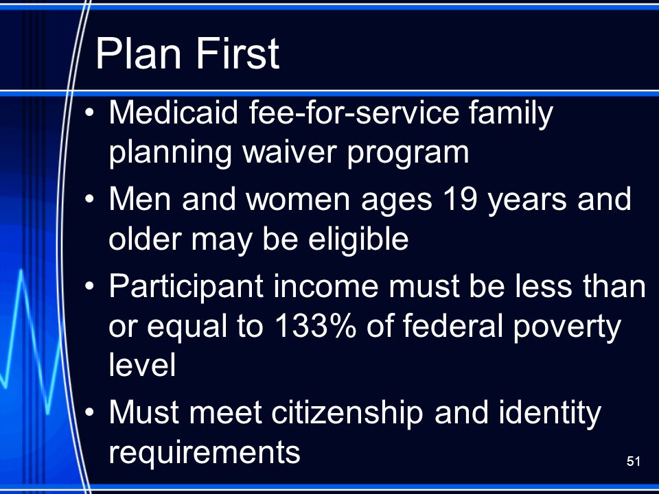 51 Plan First Medicaid fee-for-service family planning waiver program Men and women ages 19 years and older may be eligible Participant income must be