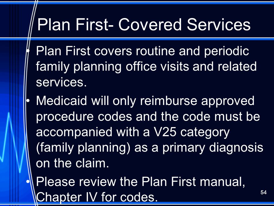 54 Plan First- Covered Services Plan First covers routine and periodic family planning office visits and related services. Medicaid will only reimburs