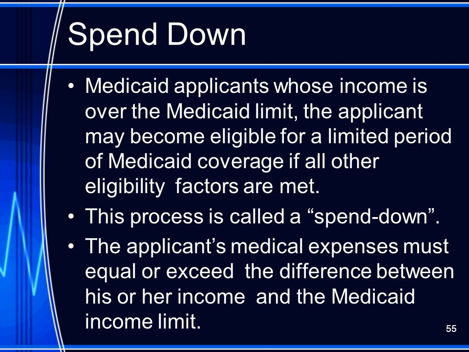 55 Spend Down Medicaid applicants whose income is over the Medicaid limit, the applicant may become eligible for a limited period of Medicaid coverage