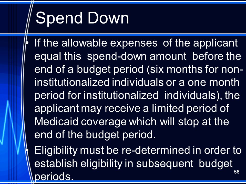 56 Spend Down If the allowable expenses of the applicant equal this spend-down amount before the end of a budget period (six months for non- instituti