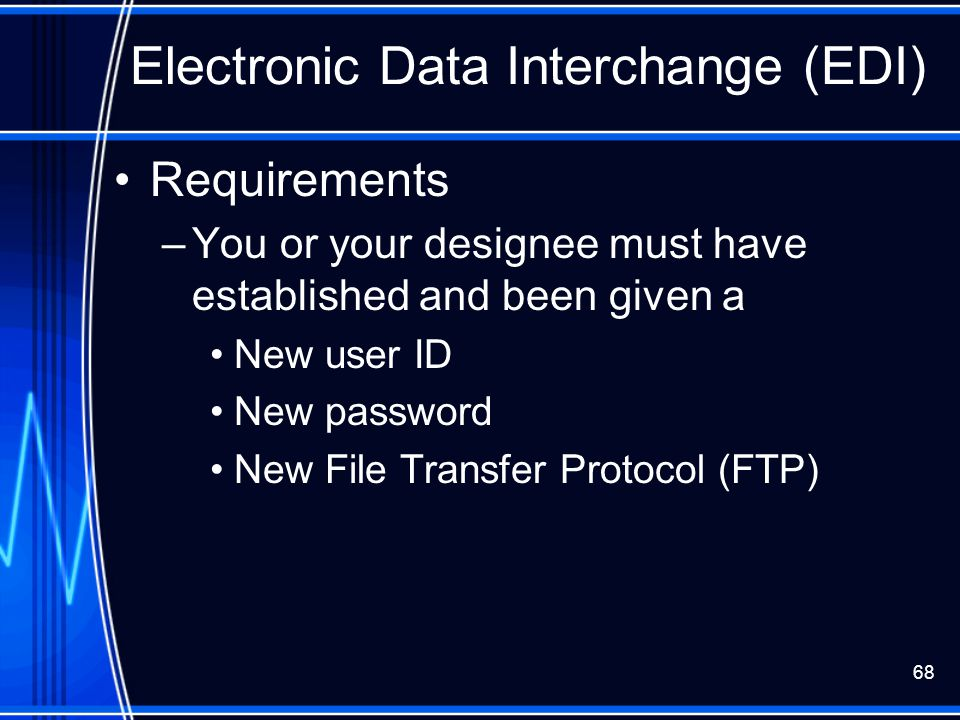68 Electronic Data Interchange (EDI) Requirements –You or your designee must have established and been given a New user ID New password New File Trans
