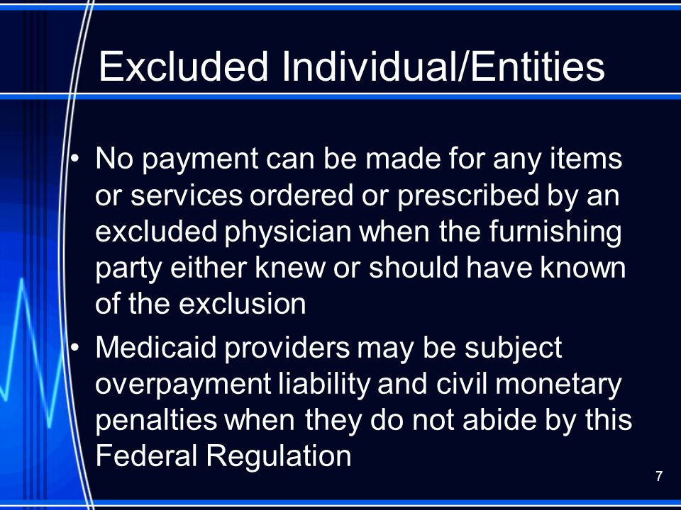 7 Excluded Individual/Entities No payment can be made for any items or services ordered or prescribed by an excluded physician when the furnishing par