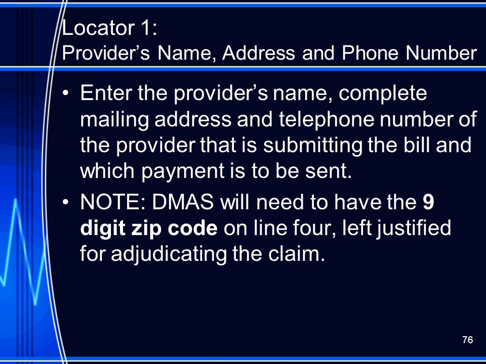 76 Locator 1: Provider's Name, Address and Phone Number Enter the provider's name, complete mailing address and telephone number of the provider that