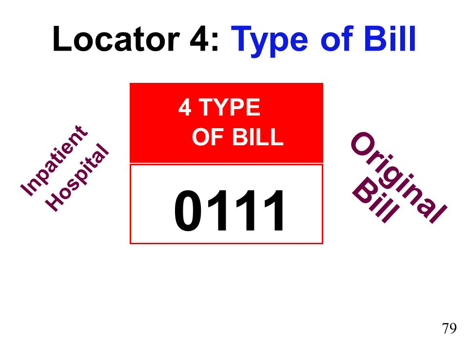 4 TYPE OF BILL Locator 4: Type of Bill 0111 Original Bill Inpatient Hospital 79