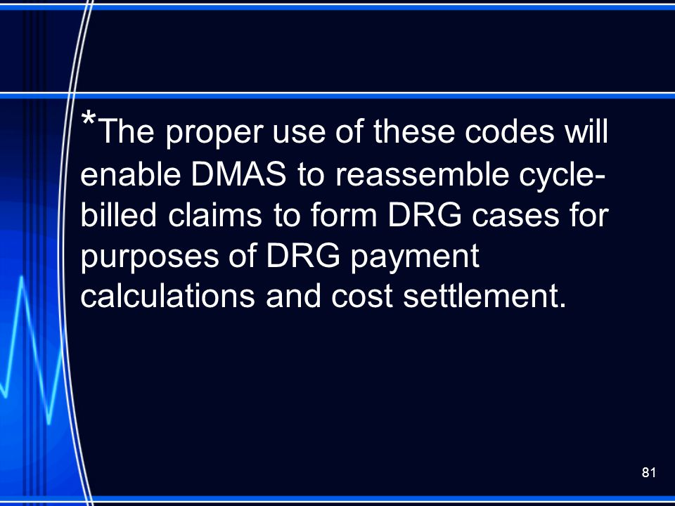 81 * The proper use of these codes will enable DMAS to reassemble cycle- billed claims to form DRG cases for purposes of DRG payment calculations and