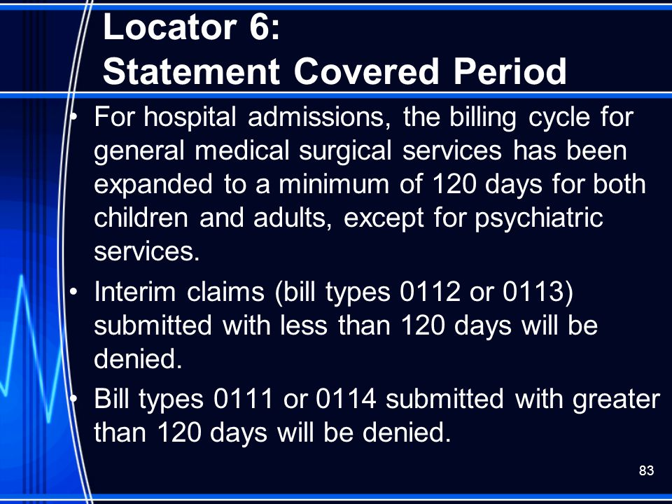 83 Locator 6: Statement Covered Period For hospital admissions, the billing cycle for general medical surgical services has been expanded to a minimum
