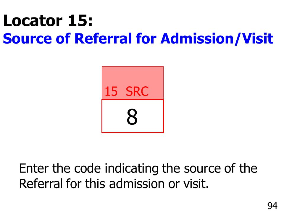 8 15 SRC Enter the code indicating the source of the Referral for this admission or visit. 94 Locator 15: Source of Referral for Admission/Visit