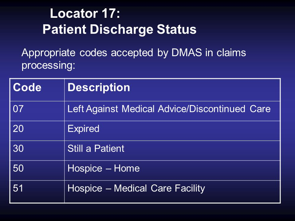 Locator 17: Patient Discharge Status Appropriate codes accepted by DMAS in claims processing: CodeDescription 07Left Against Medical Advice/Discontinu