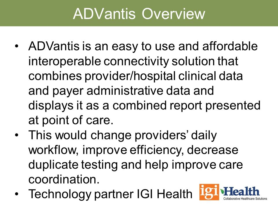 ADVantis Overview ADVantis is an easy to use and affordable interoperable connectivity solution that combines provider/hospital clinical data and payer administrative data and displays it as a combined report presented at point of care.