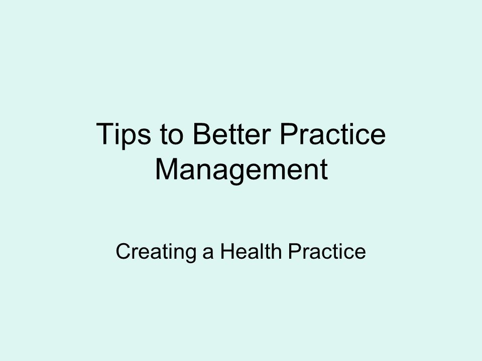 Tips to Better Practice Management Creating a Health Practice