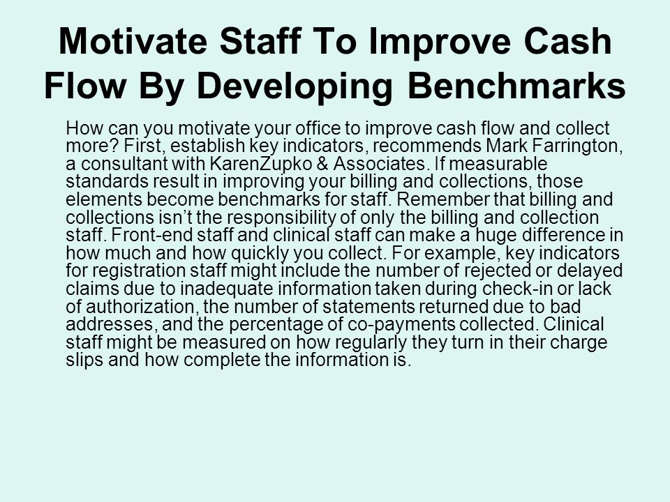 Motivate Staff To Improve Cash Flow By Developing Benchmarks How can you motivate your office to improve cash flow and collect more.