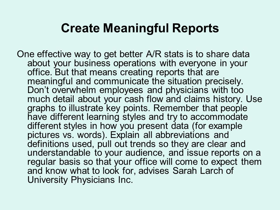 Create Meaningful Reports One effective way to get better A/R stats is to share data about your business operations with everyone in your office.