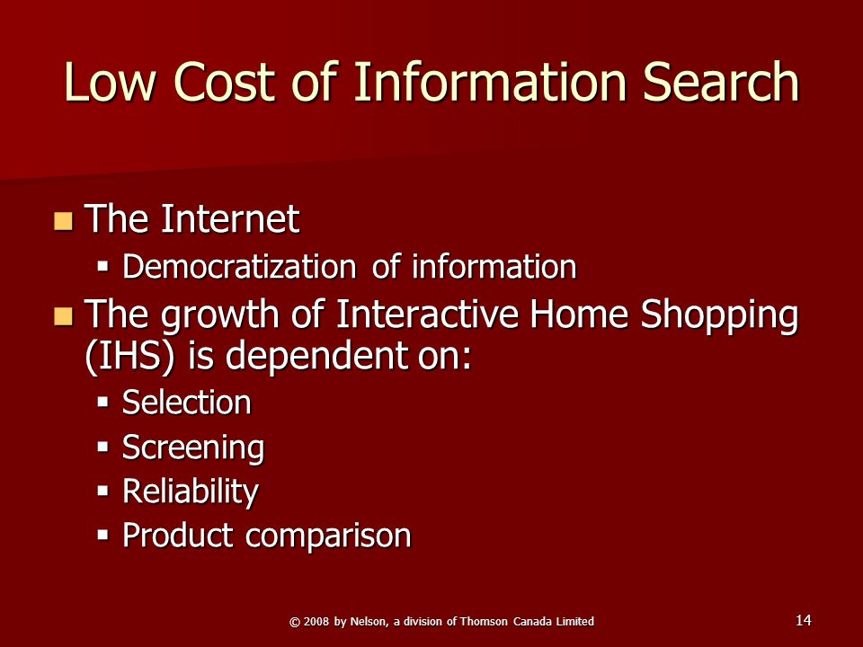 © 2008 by Nelson, a division of Thomson Canada Limited 14 Low Cost of Information Search The Internet The Internet  Democratization of information The growth of Interactive Home Shopping (IHS) is dependent on: The growth of Interactive Home Shopping (IHS) is dependent on:  Selection  Screening  Reliability  Product comparison
