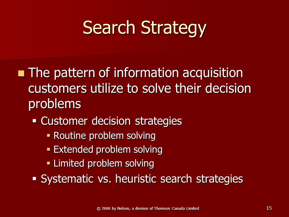 © 2008 by Nelson, a division of Thomson Canada Limited 15 Search Strategy The pattern of information acquisition customers utilize to solve their decision problems The pattern of information acquisition customers utilize to solve their decision problems  Customer decision strategies  Routine problem solving  Extended problem solving  Limited problem solving  Systematic vs.