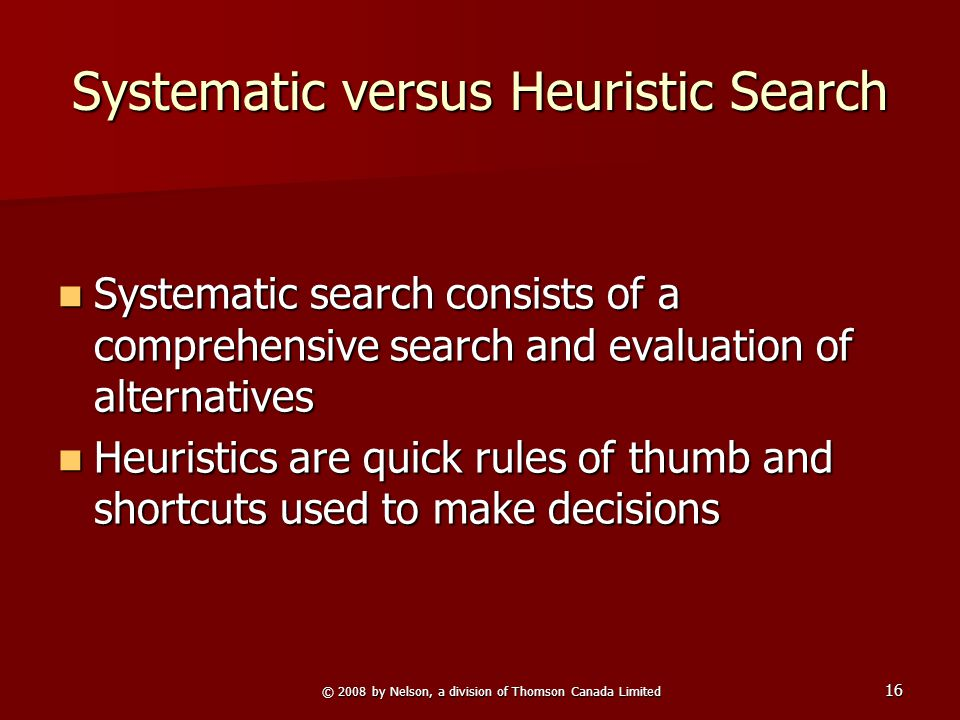 © 2008 by Nelson, a division of Thomson Canada Limited 16 Systematic versus Heuristic Search Systematic search consists of a comprehensive search and evaluation of alternatives Systematic search consists of a comprehensive search and evaluation of alternatives Heuristics are quick rules of thumb and shortcuts used to make decisions Heuristics are quick rules of thumb and shortcuts used to make decisions