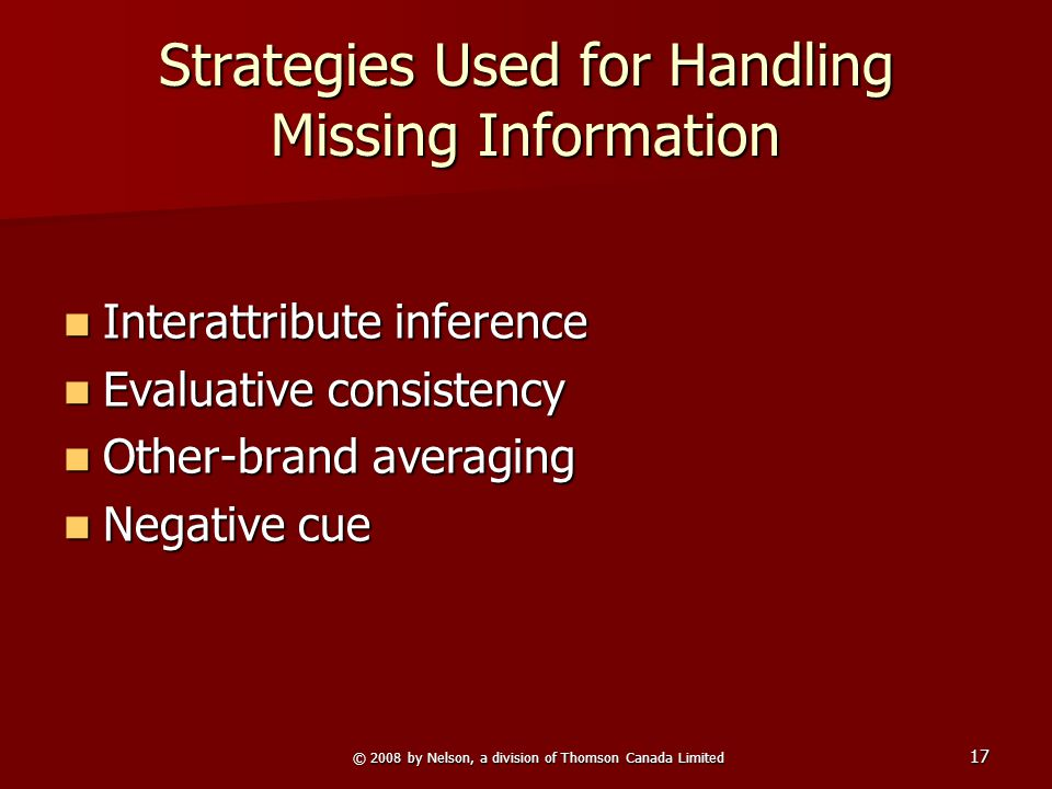 © 2008 by Nelson, a division of Thomson Canada Limited 17 Strategies Used for Handling Missing Information Interattribute inference Interattribute inference Evaluative consistency Evaluative consistency Other-brand averaging Other-brand averaging Negative cue Negative cue