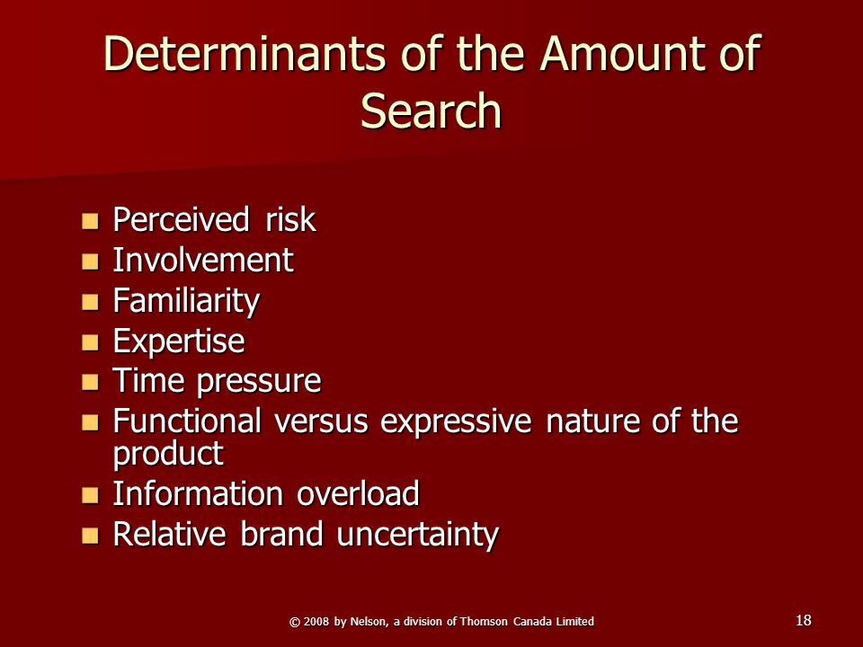 © 2008 by Nelson, a division of Thomson Canada Limited 18 Determinants of the Amount of Search Perceived risk Perceived risk Involvement Involvement Familiarity Familiarity Expertise Expertise Time pressure Time pressure Functional versus expressive nature of the product Functional versus expressive nature of the product Information overload Information overload Relative brand uncertainty Relative brand uncertainty
