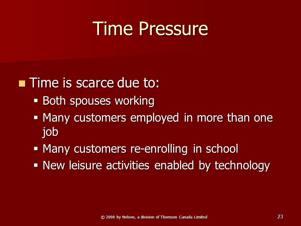 © 2008 by Nelson, a division of Thomson Canada Limited 23 Time Pressure Time is scarce due to: Time is scarce due to:  Both spouses working  Many cu